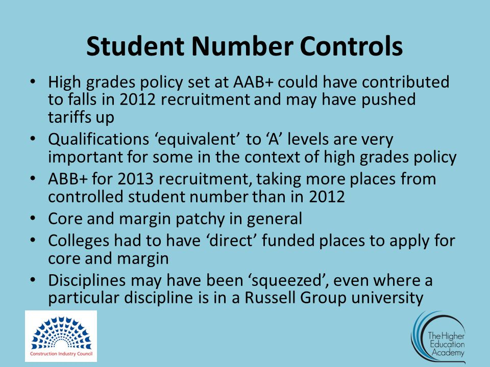 Student Number Controls High grades policy set at AAB+ could have contributed to falls in 2012 recruitment and may have pushed tariffs up Qualifications 'equivalent' to 'A' levels are very important for some in the context of high grades policy ABB+ for 2013 recruitment, taking more places from controlled student number than in 2012 Core and margin patchy in general Colleges had to have 'direct' funded places to apply for core and margin Disciplines may have been 'squeezed', even where a particular discipline is in a Russell Group university