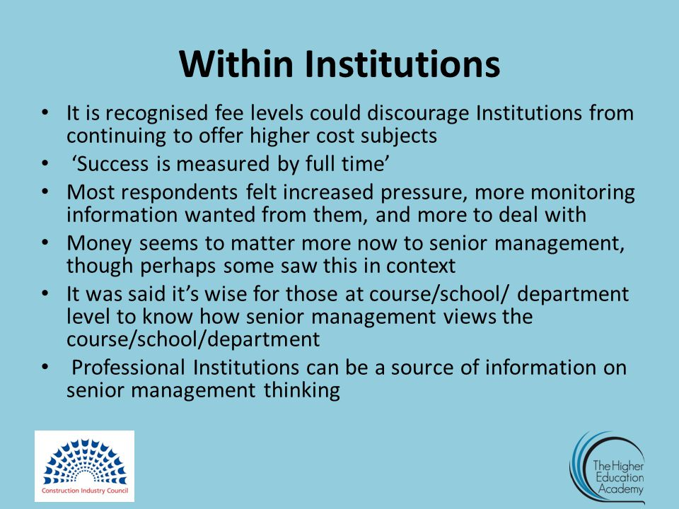 Within Institutions It is recognised fee levels could discourage Institutions from continuing to offer higher cost subjects 'Success is measured by full time' Most respondents felt increased pressure, more monitoring information wanted from them, and more to deal with Money seems to matter more now to senior management, though perhaps some saw this in context It was said it's wise for those at course/school/ department level to know how senior management views the course/school/department Professional Institutions can be a source of information on senior management thinking