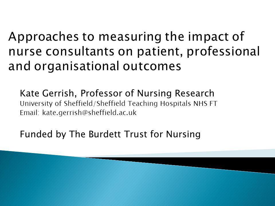 Kate Gerrish, Professor of Nursing Research University of Sheffield/Sheffield Teaching Hospitals NHS FT Email: kate.gerrish@sheffield.ac.uk Funded by The Burdett Trust for Nursing