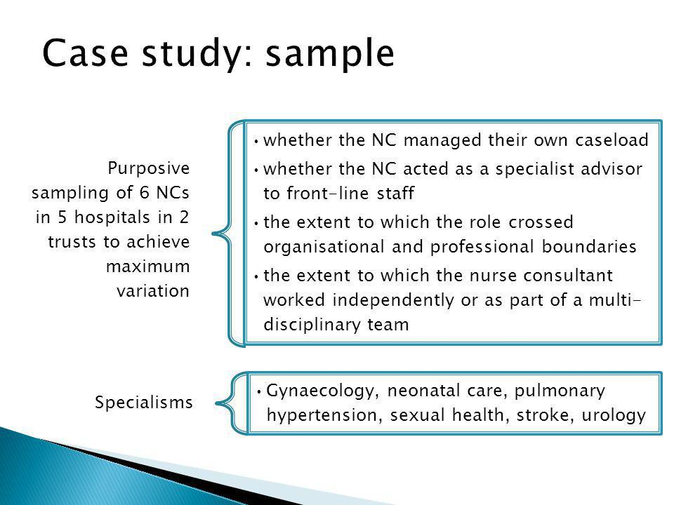 Purposive sampling of 6 NCs in 5 hospitals in 2 trusts to achieve maximum variation whether the NC managed their own caseload whether the NC acted as