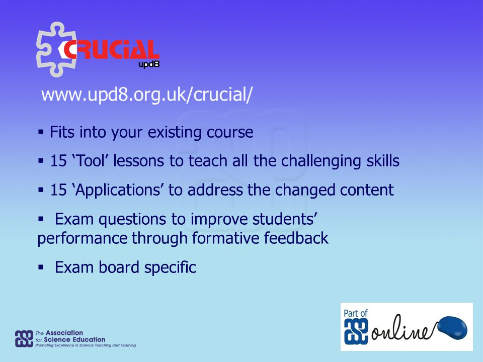 www.upd8.org.uk/crucial/  Fits into your existing course  15 'Tool' lessons to teach all the challenging skills  15 'Applications' to address the changed content  Exam questions to improve students' performance through formative feedback  Exam board specific