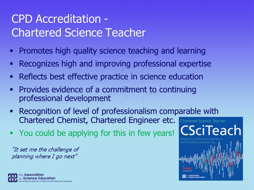 CPD Accreditation - Chartered Science Teacher  Promotes high quality science teaching and learning  Recognizes high and improving professional expertise  Reflects best effective practice in science education  Provides evidence of a commitment to continuing professional development  Recognition of level of professionalism comparable with Chartered Chemist, Chartered Engineer etc.