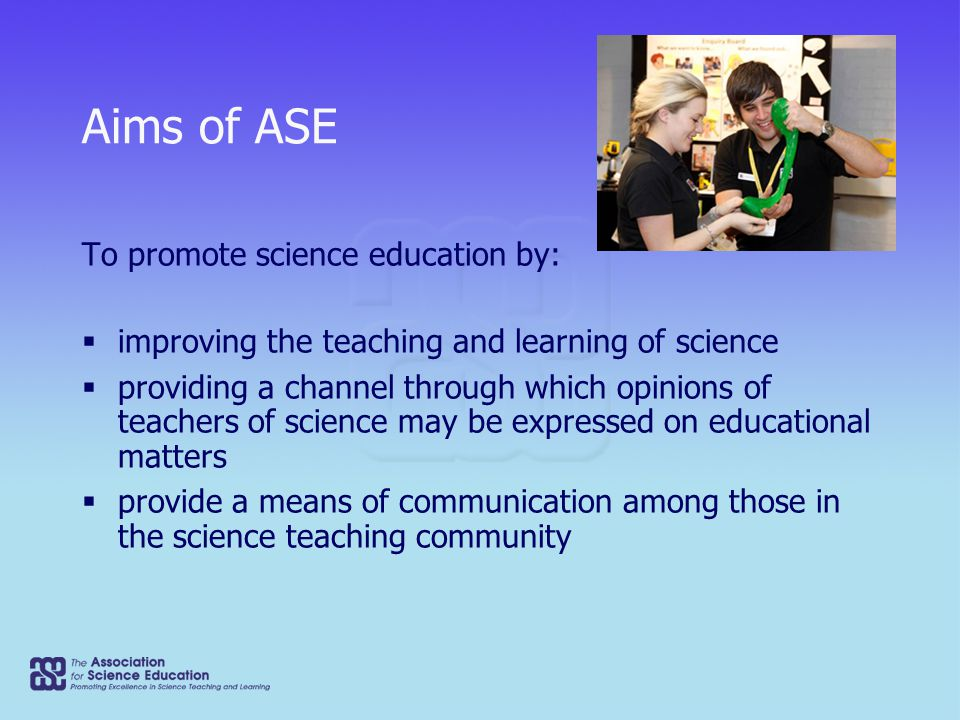 Aims of ASE To promote science education by:  improving the teaching and learning of science  providing a channel through which opinions of teachers of science may be expressed on educational matters  provide a means of communication among those in the science teaching community
