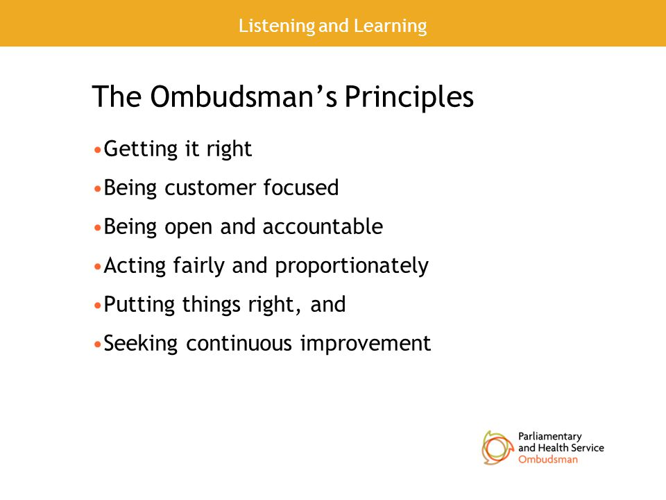 The Ombudsman's Principles Getting it right Being customer focused Being open and accountable Acting fairly and proportionately Putting things right, and Seeking continuous improvement Listening and Learning