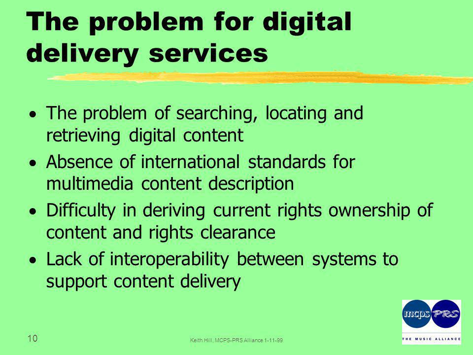 10 Keith Hill, MCPS-PRS Alliance The problem for digital delivery services  The problem of searching, locating and retrieving digital content  Absence of international standards for multimedia content description  Difficulty in deriving current rights ownership of content and rights clearance  Lack of interoperability between systems to support content delivery