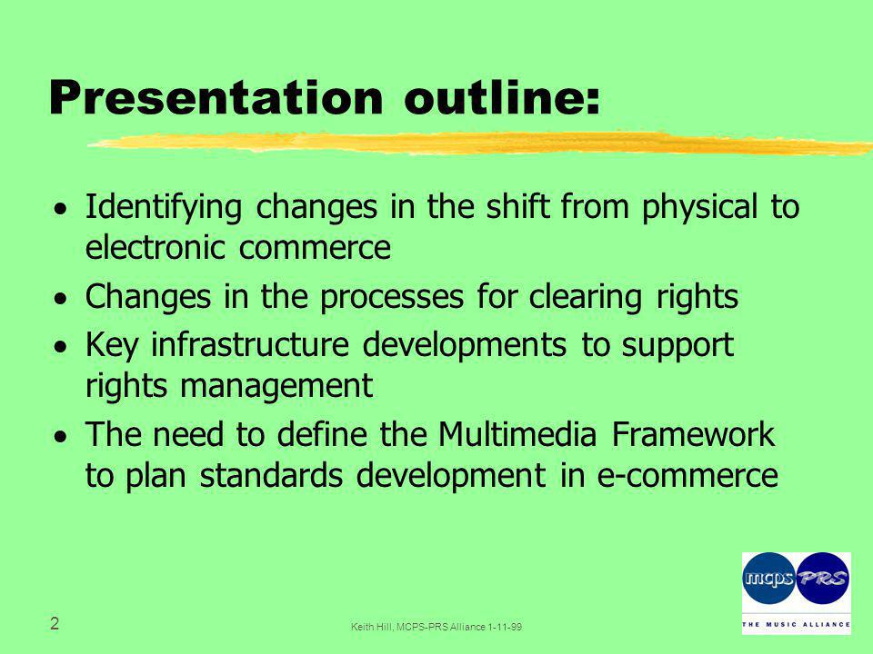 2 Keith Hill, MCPS-PRS Alliance Presentation outline:  Identifying changes in the shift from physical to electronic commerce  Changes in the processes for clearing rights  Key infrastructure developments to support rights management  The need to define the Multimedia Framework to plan standards development in e-commerce