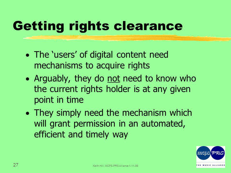 27 Keith Hill, MCPS-PRS Alliance Getting rights clearance  The 'users' of digital content need mechanisms to acquire rights  Arguably, they do not need to know who the current rights holder is at any given point in time  They simply need the mechanism which will grant permission in an automated, efficient and timely way