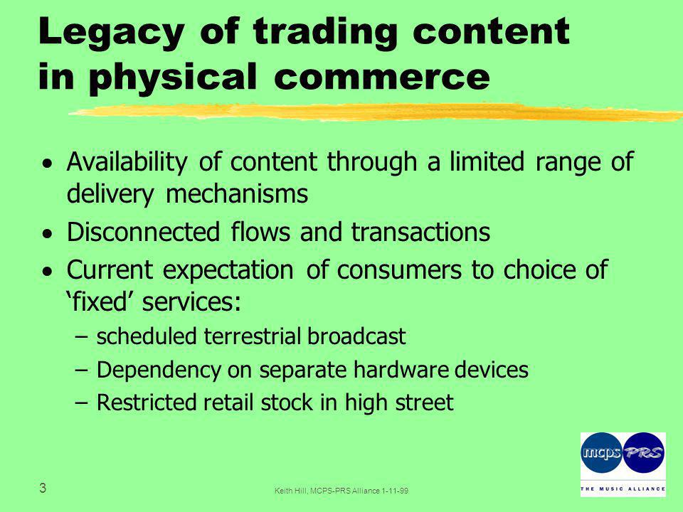 24 Keith Hill, MCPS-PRS Alliance 1-11-99 Content consumption  Standardised consumer interface  Quality of service  Application compliance - a consistent means of content acquisition and usage  Rules processing  User verification