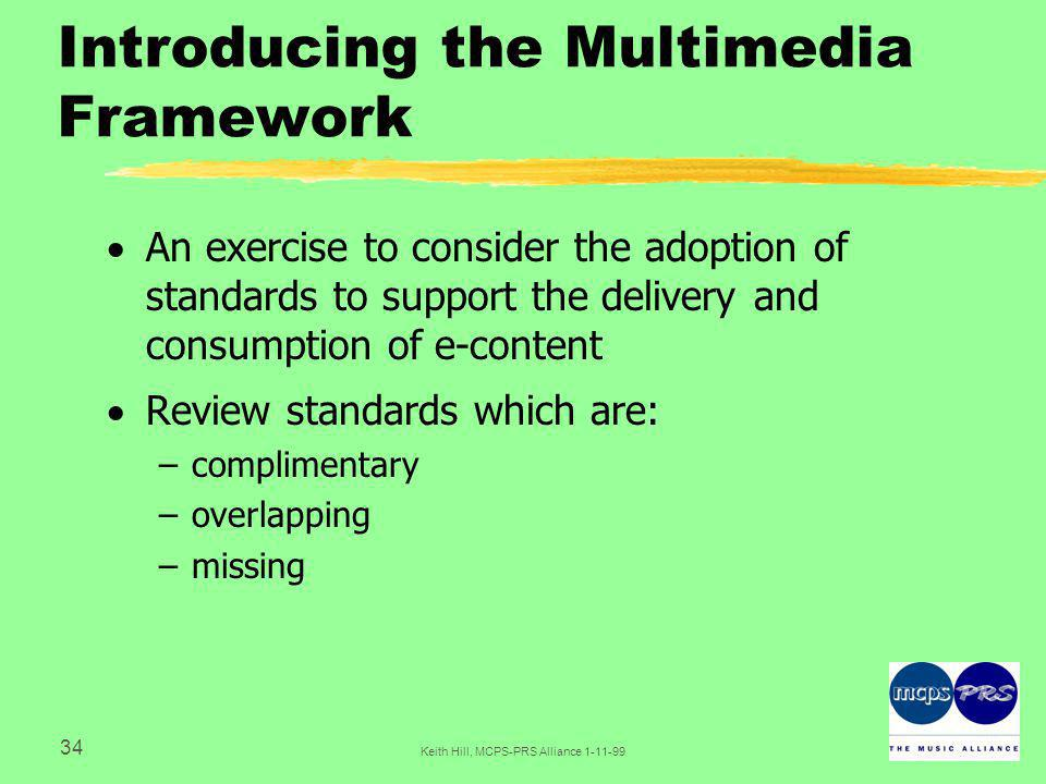 34 Keith Hill, MCPS-PRS Alliance Introducing the Multimedia Framework  An exercise to consider the adoption of standards to support the delivery and consumption of e-content  Review standards which are: –complimentary –overlapping –missing