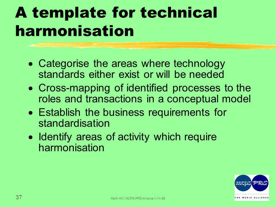 37 Keith Hill, MCPS-PRS Alliance A template for technical harmonisation  Categorise the areas where technology standards either exist or will be needed  Cross-mapping of identified processes to the roles and transactions in a conceptual model  Establish the business requirements for standardisation  Identify areas of activity which require harmonisation