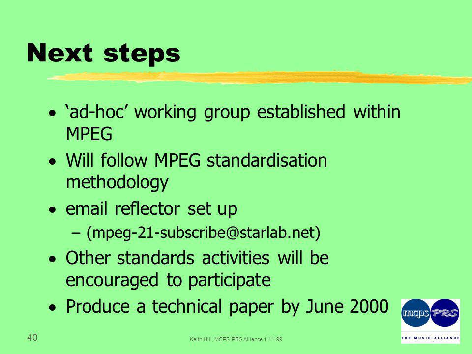 40 Keith Hill, MCPS-PRS Alliance Next steps  'ad-hoc' working group established within MPEG  Will follow MPEG standardisation methodology   reflector set up  Other standards activities will be encouraged to participate  Produce a technical paper by June 2000