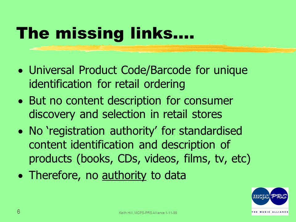 7 Keith Hill, MCPS-PRS Alliance 1-11-99 The number network  The links between people, 'stuff' and transactions are critical to the infrastructure for electronic commerce in intellectual property rights  Rights enforcement requires proper content identification  Identifiers associated with content must be protected against tampering and unauthorised removal