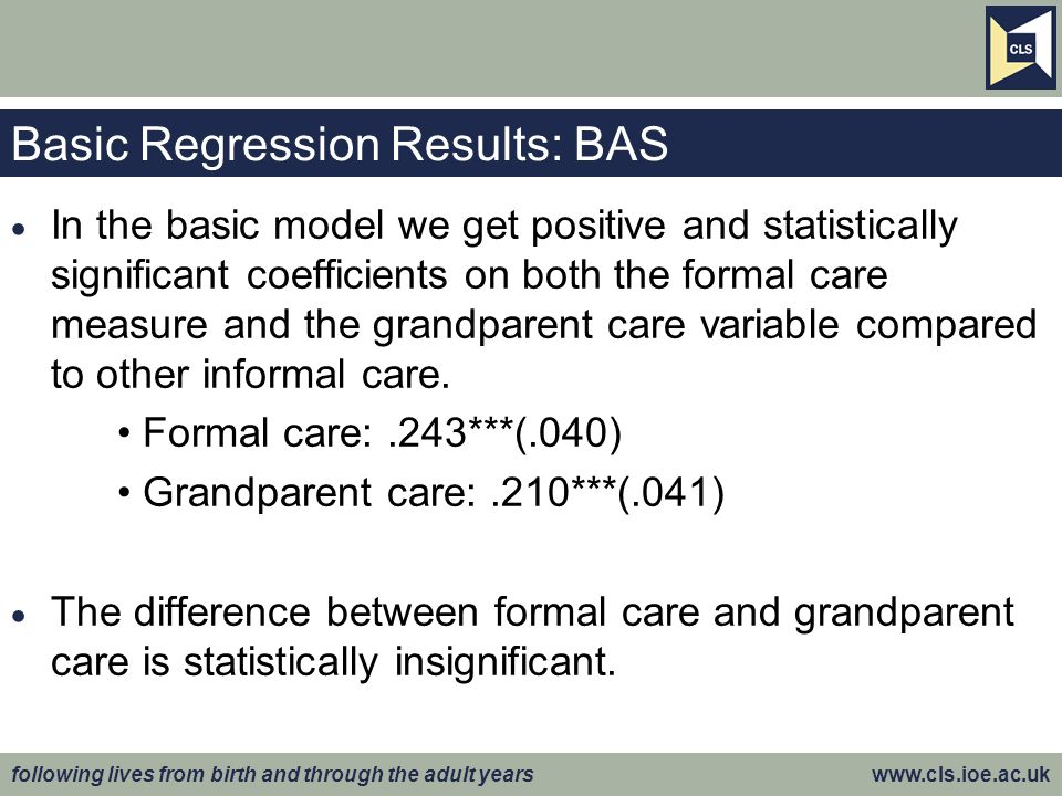 following lives from birth and through the adult years www.cls.ioe.ac.uk Basic Regression Results: BAS  In the basic model we get positive and statistically significant coefficients on both the formal care measure and the grandparent care variable compared to other informal care.