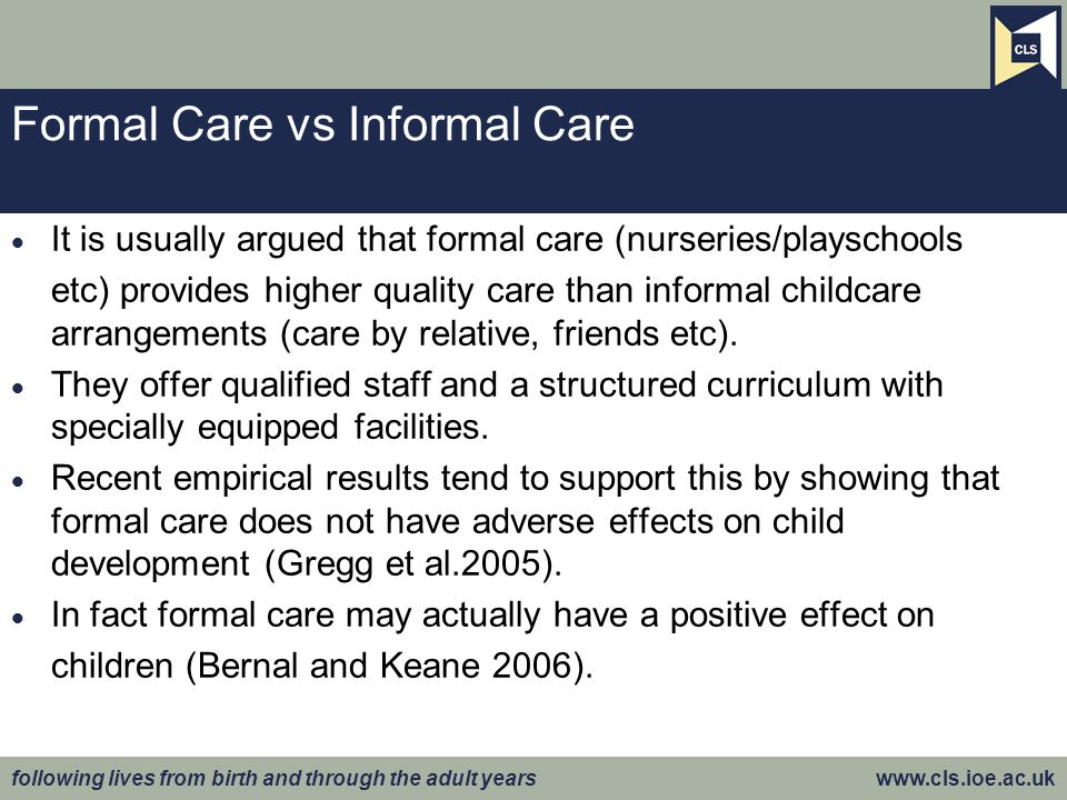 following lives from birth and through the adult years www.cls.ioe.ac.uk Formal Care vs Informal Care  It is usually argued that formal care (nurseries/playschools etc) provides higher quality care than informal childcare arrangements (care by relative, friends etc).