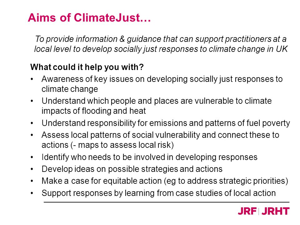 Aims of ClimateJust… To provide information & guidance that can support practitioners at a local level to develop socially just responses to climate change in UK What could it help you with.