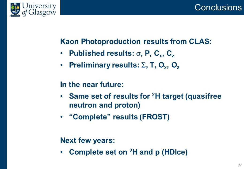 27 Conclusions Kaon Photoproduction results from CLAS: Published results: , P, C x, C z Preliminary results: , T, O x, O z In the near future: Same set of results for 2 H target (quasifree neutron and proton) Complete results (FROST) Next few years: Complete set on 2 H and p (HDIce)