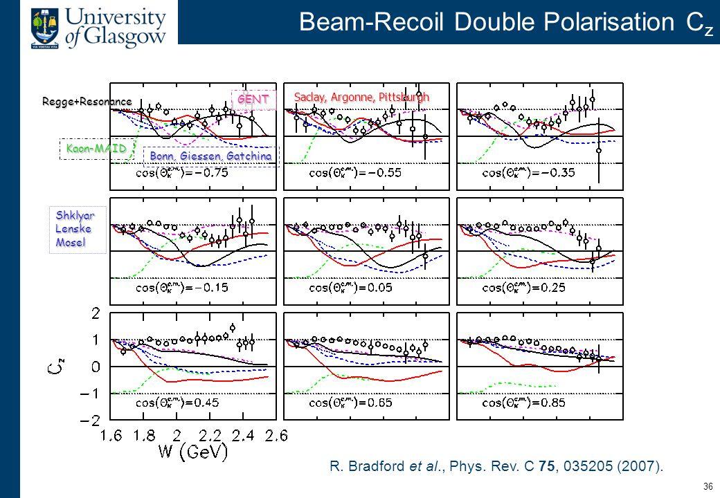 36 Beam-Recoil Double Polarisation C z R. Bradford et al., Phys. Rev. C 75, 035205 (2007). Saclay, Argonne, Pittsburgh Bonn, Giessen, Gatchina Kaon-MA
