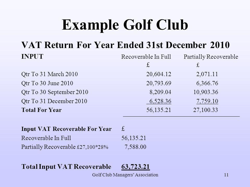 Golf Club Managers' Association11 Example Golf Club VAT Return For Year Ended 31st December 2010 INPUT Recoverable In Full Partially Recoverable £ £ Q