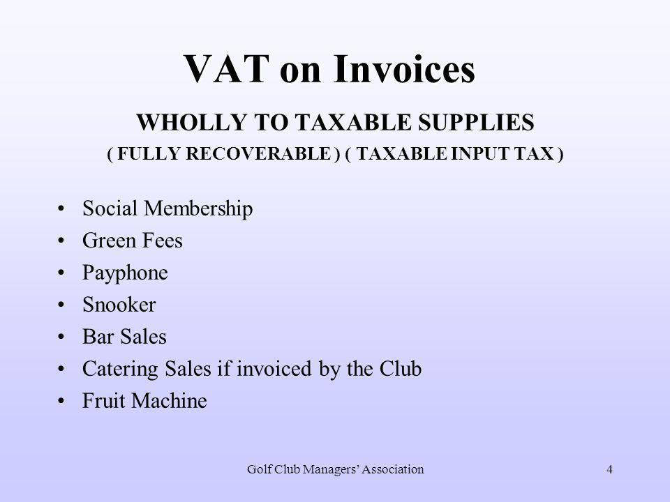 4 VAT on Invoices WHOLLY TO TAXABLE SUPPLIES ( FULLY RECOVERABLE ) ( TAXABLE INPUT TAX ) Social Membership Green Fees Payphone Snooker Bar Sales Catering Sales if invoiced by the Club Fruit Machine