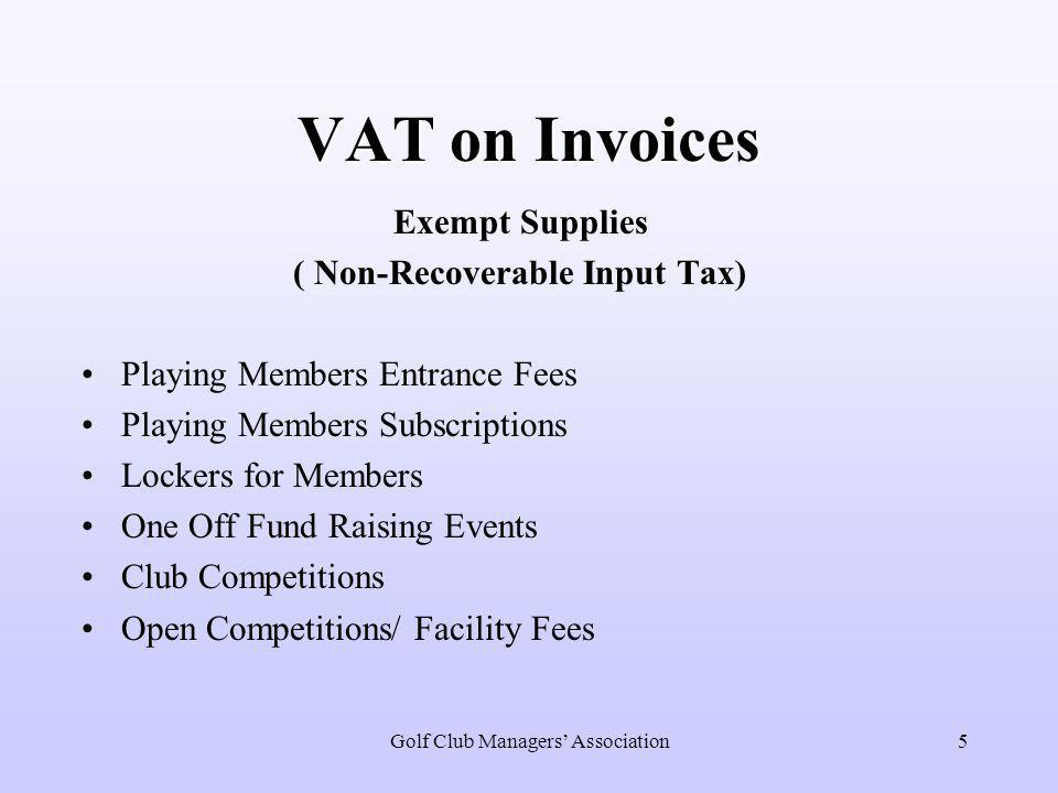 Golf Club Managers' Association5 VAT on Invoices Exempt Supplies ( Non-Recoverable Input Tax) Playing Members Entrance Fees Playing Members Subscriptions Lockers for Members One Off Fund Raising Events Club Competitions Open Competitions/ Facility Fees