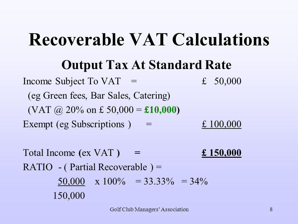 Golf Club Managers' Association8 Recoverable VAT Calculations Output Tax At Standard Rate Income Subject To VAT = £ 50,000 (eg Green fees, Bar Sales, Catering) (VAT @ 20% on £ 50,000 = £10,000) Exempt (eg Subscriptions ) = £ 100,000 Total Income (ex VAT ) = £ 150,000 RATIO - ( Partial Recoverable ) = 50,000 x 100% = 33.33% = 34% 150,000