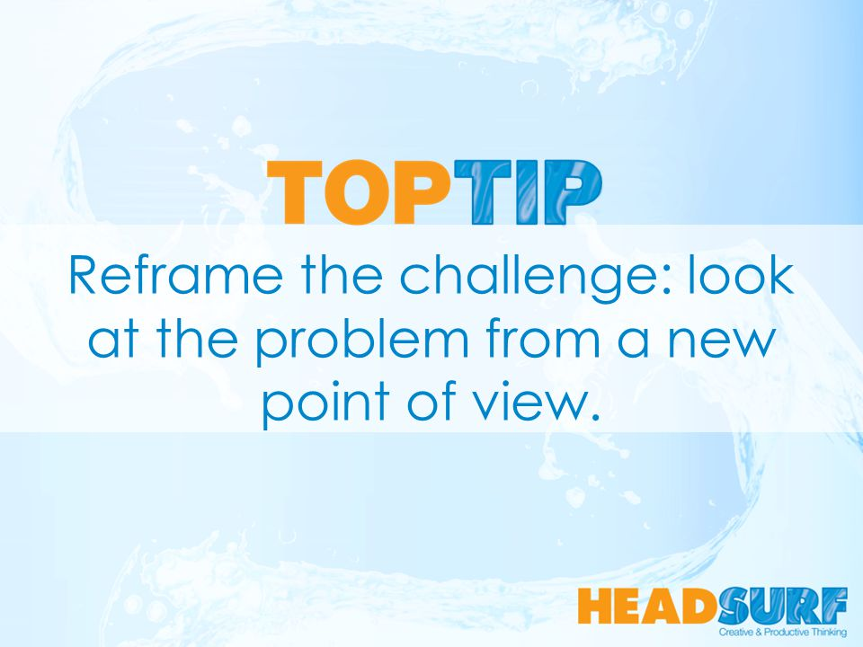 Reframe the challenge: look at the problem from a new point of view.