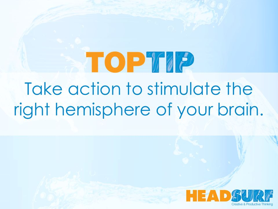 Take action to stimulate the right hemisphere of your brain.