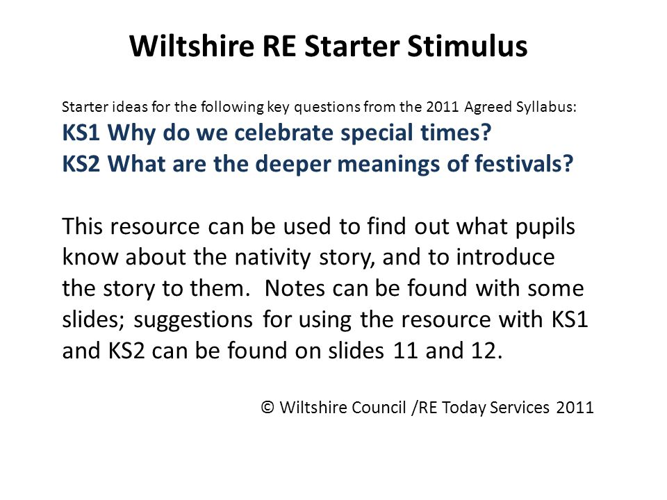Wiltshire RE Starter Stimulus Starter ideas for the following key questions from the 2011 Agreed Syllabus: KS1 Why do we celebrate special times.