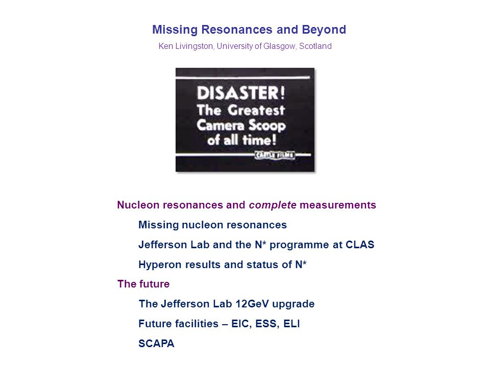 Missing Resonances and Beyond Ken Livingston, University of Glasgow, Scotland Nucleon resonances and complete measurements Missing nucleon resonances Jefferson Lab and the N* programme at CLAS Hyperon results and status of N* The future The Jefferson Lab 12GeV upgrade Future facilities – EIC, ESS, ELI SCAPA