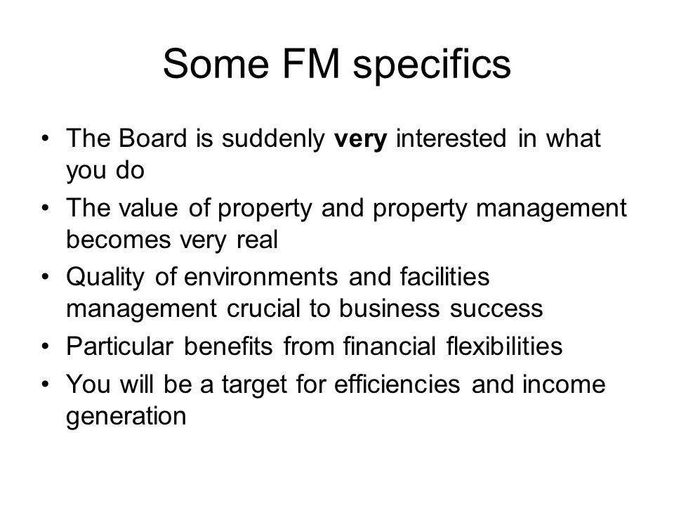 Some FM specifics The Board is suddenly very interested in what you do The value of property and property management becomes very real Quality of environments and facilities management crucial to business success Particular benefits from financial flexibilities You will be a target for efficiencies and income generation