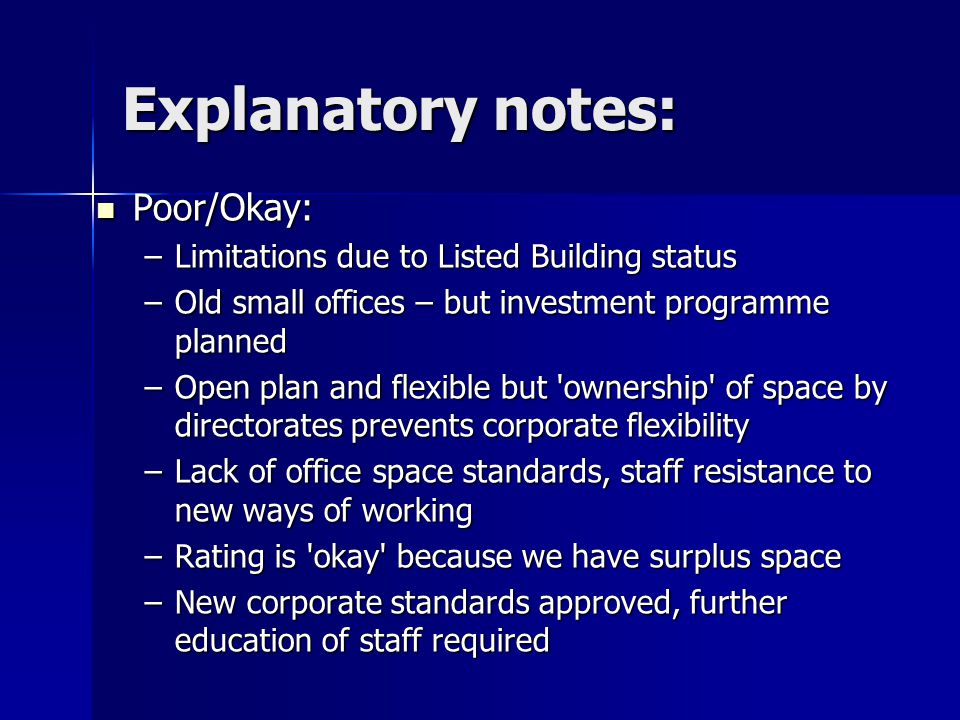 Explanatory notes: Poor/Okay: Poor/Okay: –Limitations due to Listed Building status –Old small offices – but investment programme planned –Open plan and flexible but ownership of space by directorates prevents corporate flexibility –Lack of office space standards, staff resistance to new ways of working –Rating is okay because we have surplus space –New corporate standards approved, further education of staff required