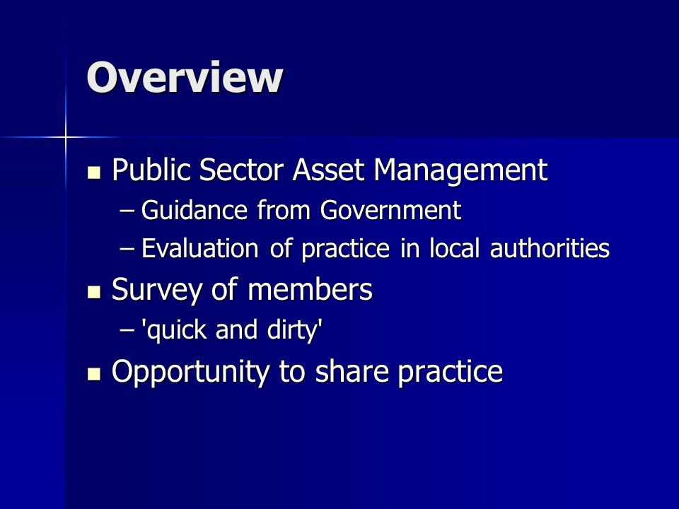 Overview Public Sector Asset Management Public Sector Asset Management –Guidance from Government –Evaluation of practice in local authorities Survey o