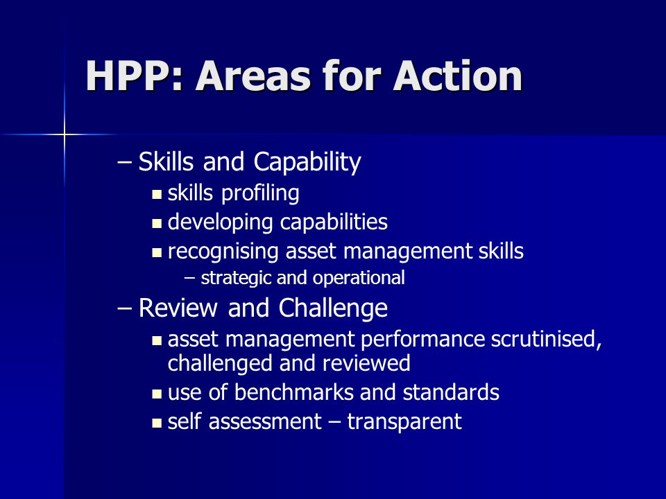 HPP: Areas for Action – –Skills and Capability skills profiling developing capabilities recognising asset management skills – –strategic and operational – –Review and Challenge asset management performance scrutinised, challenged and reviewed use of benchmarks and standards self assessment – transparent