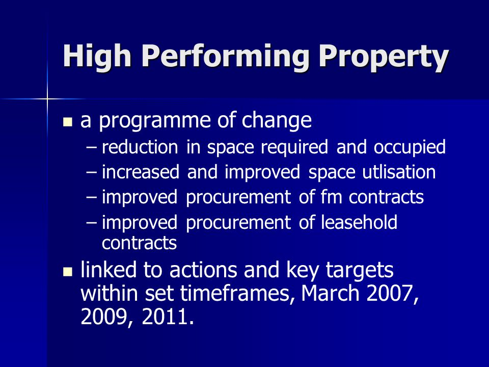 High Performing Property a programme of change – –reduction in space required and occupied – –increased and improved space utlisation – –improved procurement of fm contracts – –improved procurement of leasehold contracts linked to actions and key targets within set timeframes, March 2007, 2009, 2011.
