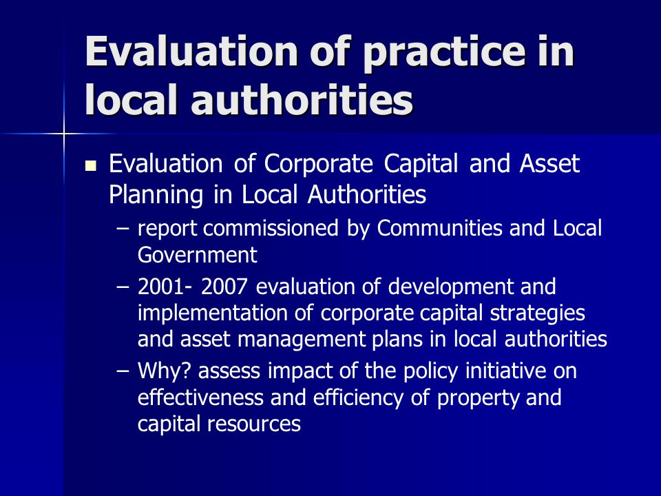 Evaluation of practice in local authorities Evaluation of Corporate Capital and Asset Planning in Local Authorities – –report commissioned by Communities and Local Government – –2001- 2007 evaluation of development and implementation of corporate capital strategies and asset management plans in local authorities – –Why.