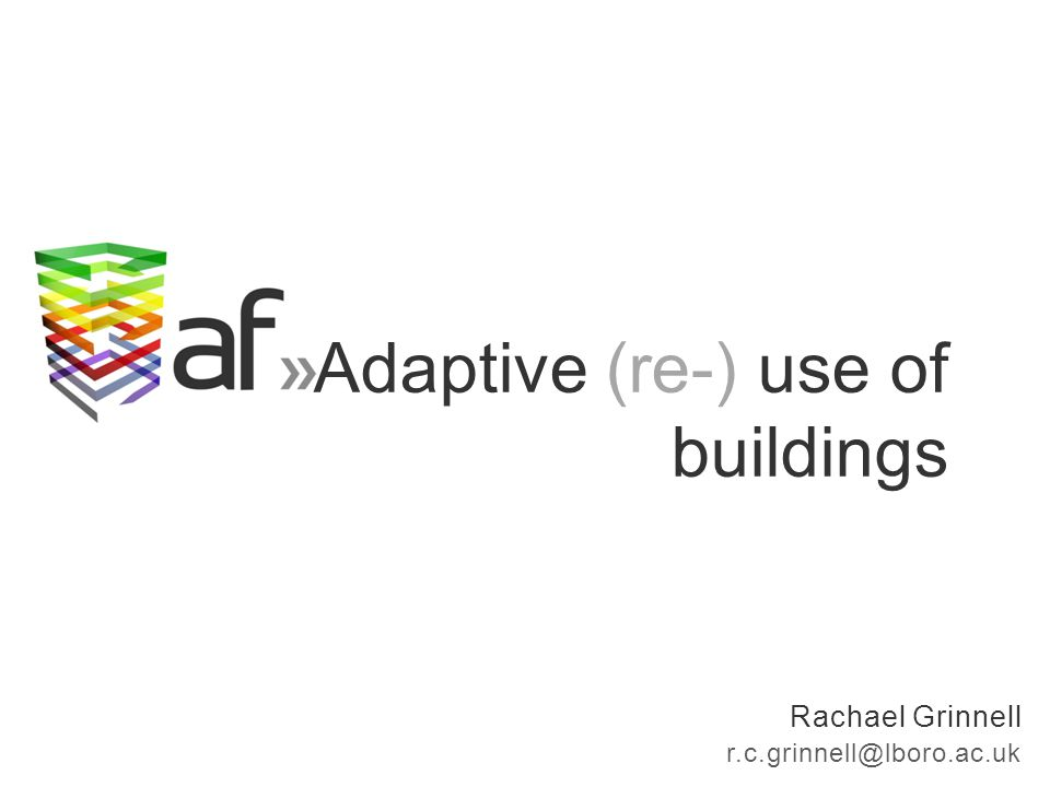 Rachael Grinnell r.c.grinnell@lboro.ac.uk Adaptive (re-) use of buildings