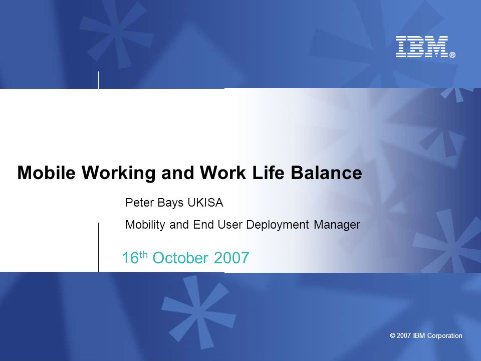 © 2007 IBM Corporation Mobile Working and Work Life Balance 16 th October 2007 Peter Bays UKISA Mobility and End User Deployment Manager