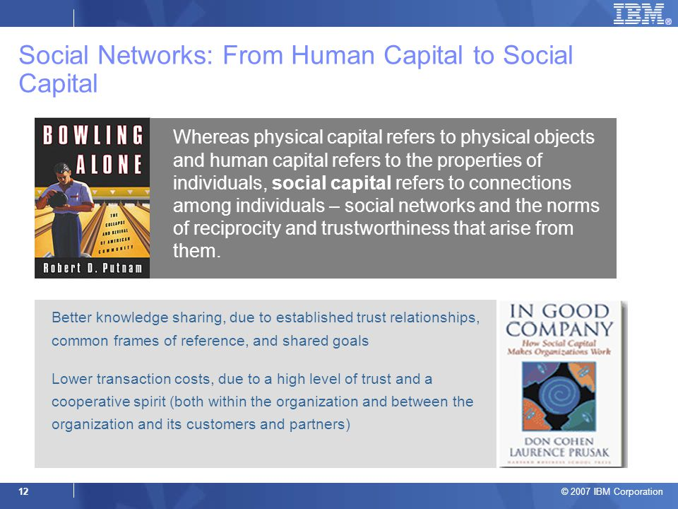 © 2007 IBM Corporation 12 Social Networks: From Human Capital to Social Capital Whereas physical capital refers to physical objects and human capital refers to the properties of individuals, social capital refers to connections among individuals – social networks and the norms of reciprocity and trustworthiness that arise from them.