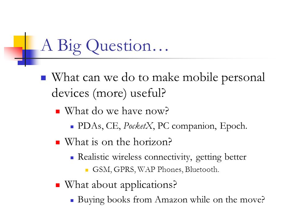 A Big Question… What can we do to make mobile personal devices (more) useful.