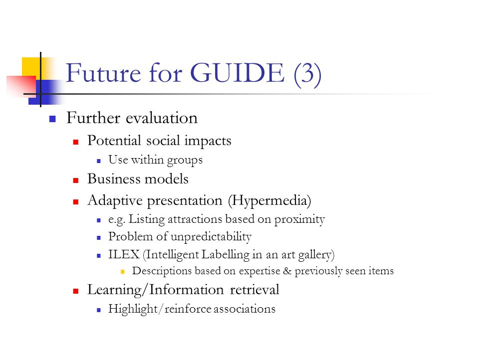 Future for GUIDE (3) Further evaluation Potential social impacts Use within groups Business models Adaptive presentation (Hypermedia) e.g.