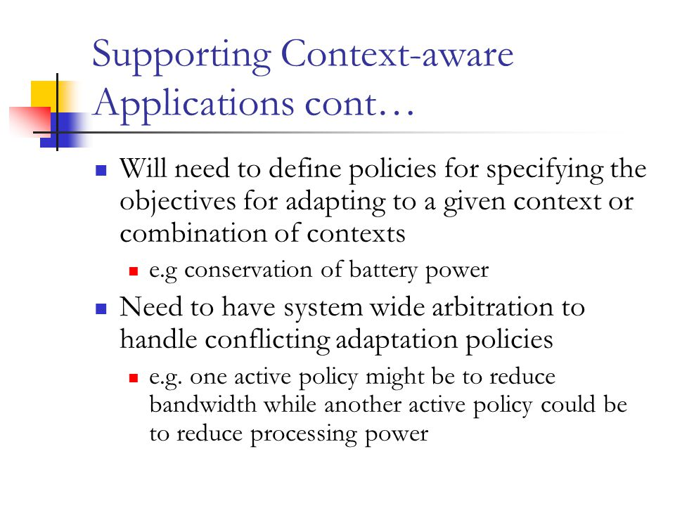 Supporting Context-aware Applications cont… Will need to define policies for specifying the objectives for adapting to a given context or combination of contexts e.g conservation of battery power Need to have system wide arbitration to handle conflicting adaptation policies e.g.