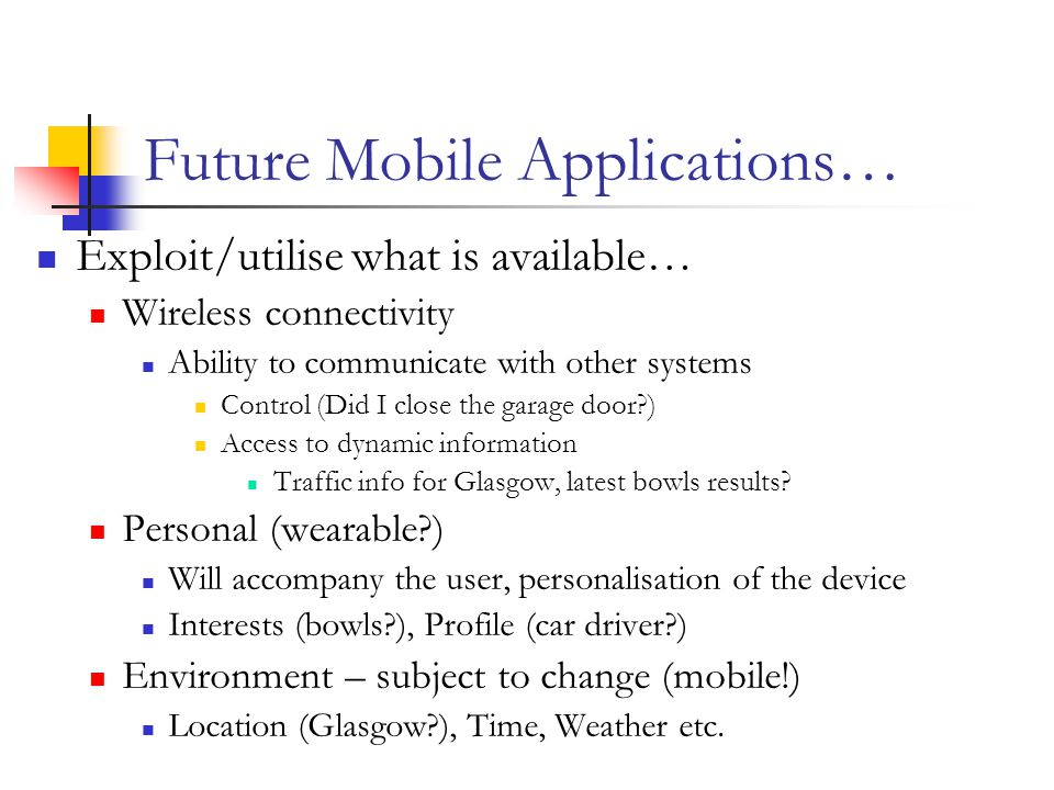 Future Mobile Applications… Exploit/utilise what is available… Wireless connectivity Ability to communicate with other systems Control (Did I close the garage door ) Access to dynamic information Traffic info for Glasgow, latest bowls results.