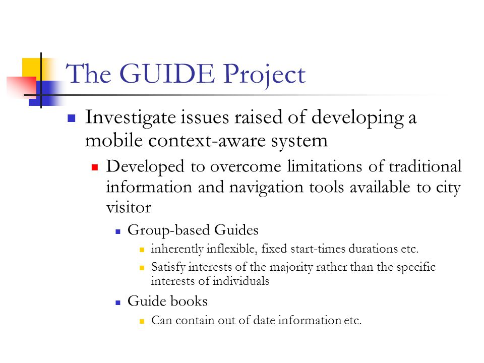 The GUIDE Project Investigate issues raised of developing a mobile context-aware system Developed to overcome limitations of traditional information and navigation tools available to city visitor Group-based Guides inherently inflexible, fixed start-times durations etc.