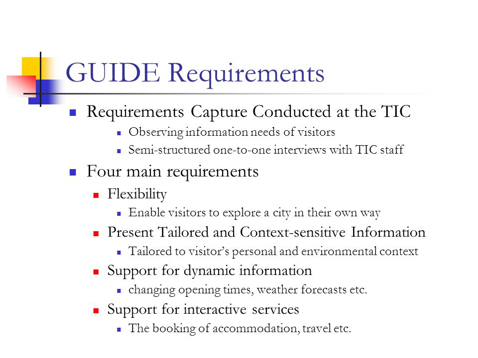 GUIDE Requirements Requirements Capture Conducted at the TIC Observing information needs of visitors Semi-structured one-to-one interviews with TIC staff Four main requirements Flexibility Enable visitors to explore a city in their own way Present Tailored and Context-sensitive Information Tailored to visitor's personal and environmental context Support for dynamic information changing opening times, weather forecasts etc.