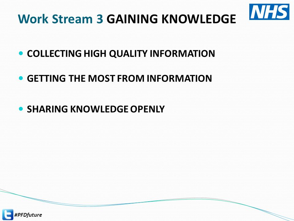 #PFDfuture Work Stream 3 GAINING KNOWLEDGE COLLECTING HIGH QUALITY INFORMATION GETTING THE MOST FROM INFORMATION SHARING KNOWLEDGE OPENLY