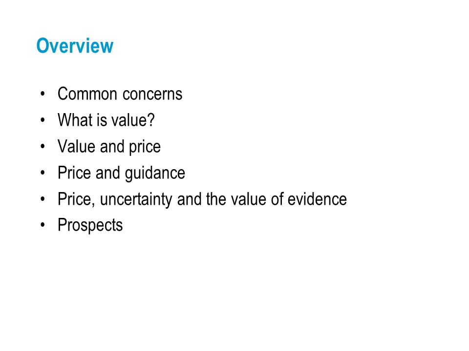 Overview Common concerns What is value? Value and price Price and guidance Price, uncertainty and the value of evidence Prospects