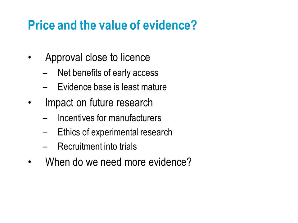 Price and the value of evidence? Approval close to licence –Net benefits of early access –Evidence base is least mature Impact on future research –Inc
