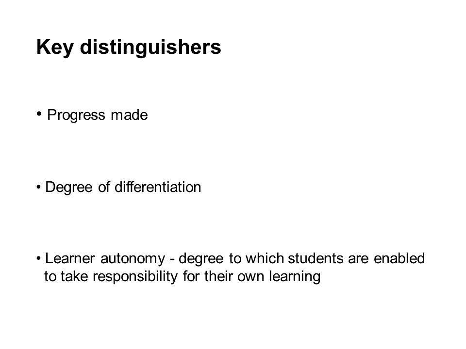 Key distinguishers Progress made Degree of differentiation Learner autonomy - degree to which students are enabled to take responsibility for their own learning