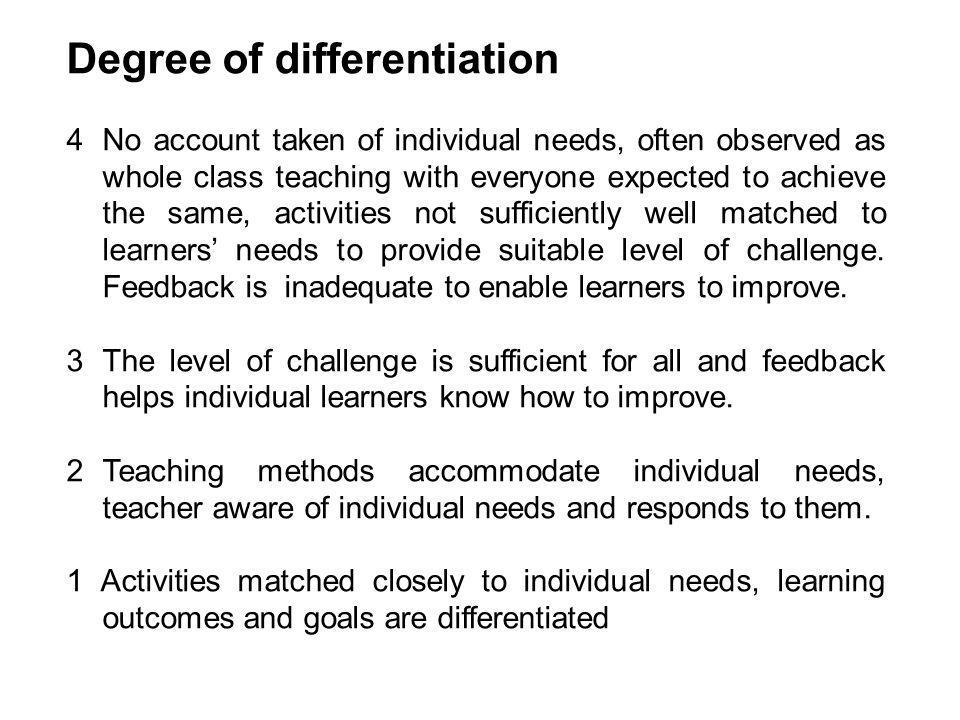 Degree of differentiation 4No account taken of individual needs, often observed as whole class teaching with everyone expected to achieve the same, activities not sufficiently well matched to learners' needs to provide suitable level of challenge.