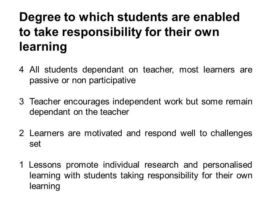 Degree to which students are enabled to take responsibility for their own learning 4All students dependant on teacher, most learners are passive or no